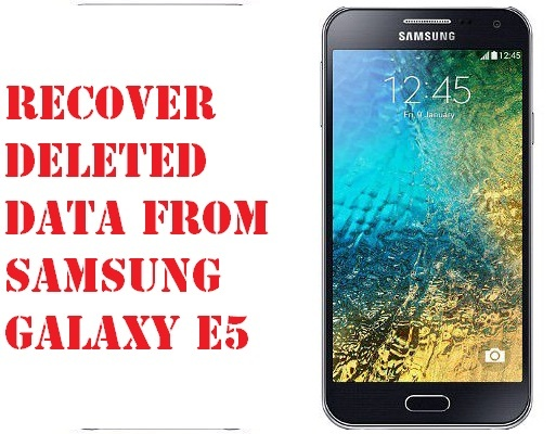 Steps to recover deleted data from Samsung Galaxy E5 phone