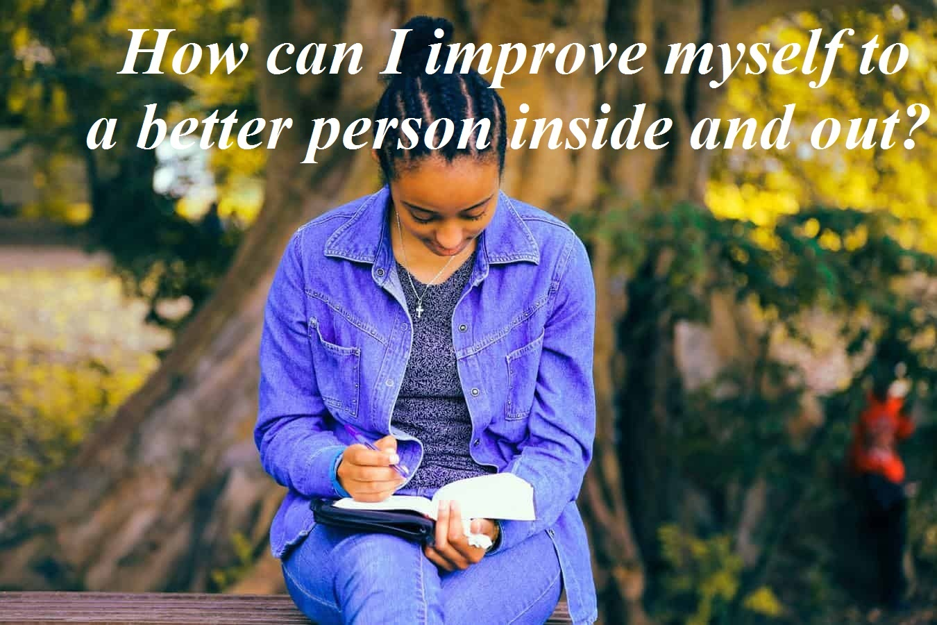 how can I improve myself to a better person inside and out?